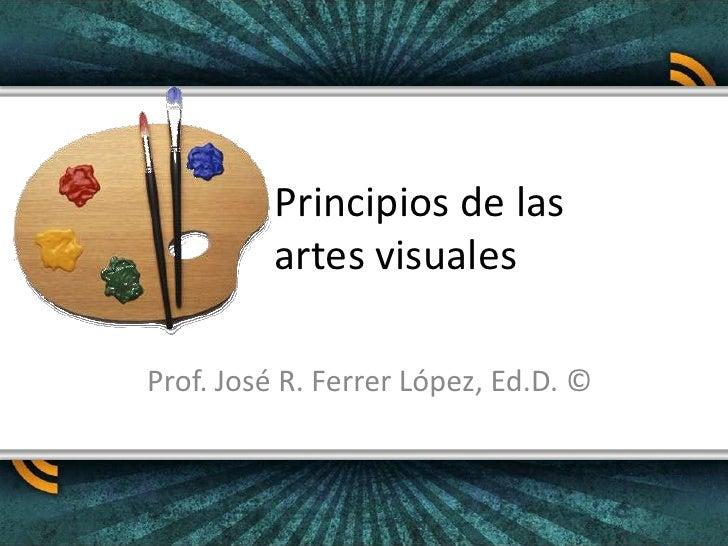 Principios de las artes visuales<br />Prof. José R. Ferrer López, Ed.D. ©<br />