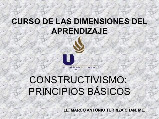 CURSO DE LAS DIMENSIONES DEL        APRENDIZAJE   CONSTRUCTIVISMO:   PRINCIPIOS BÁSICOS          LE. MARCO ANTONIO TURRIZA...