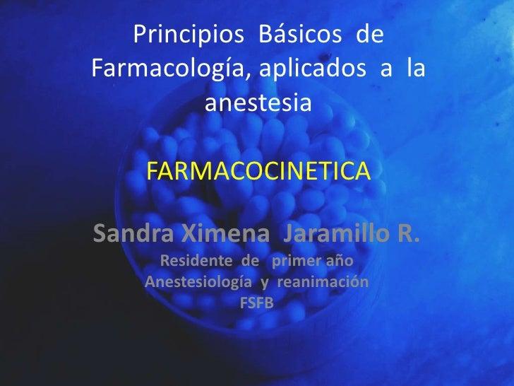Principios  Básicos  de  Farmacología, aplicados  a  la  anestesia FARMACOCINETICA<br />Sandra Ximena  Jaramillo R.<br />R...