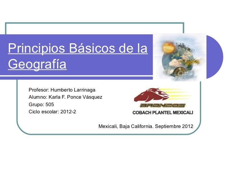 Principios Básicos de laGeografía   Profesor: Humberto Larrinaga   Alumno: Karla F. Ponce Vásquez   Grupo: 505   Ciclo esc...