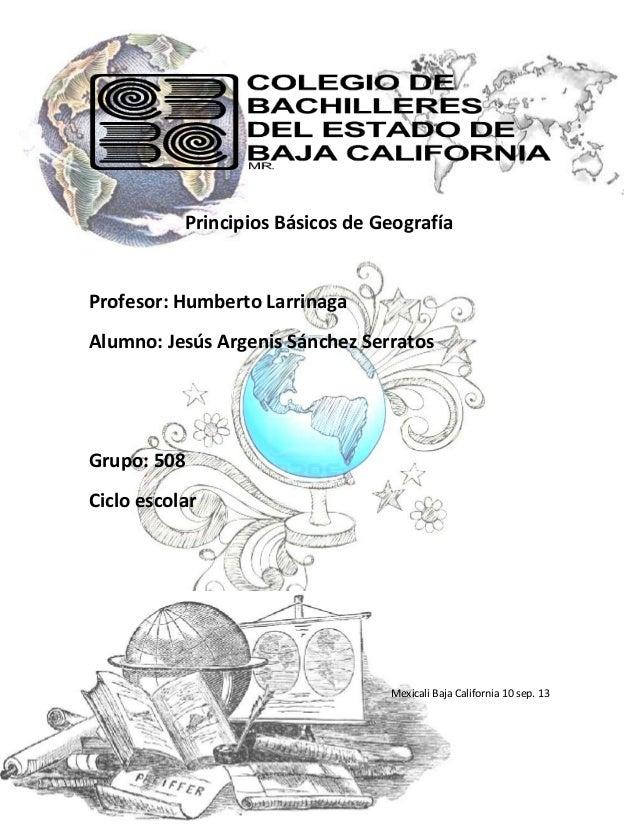 Principios Básicos de Geografía Profesor: Humberto Larrinaga Alumno: Jesús Argenis Sánchez Serratos Grupo: 508 Ciclo escol...