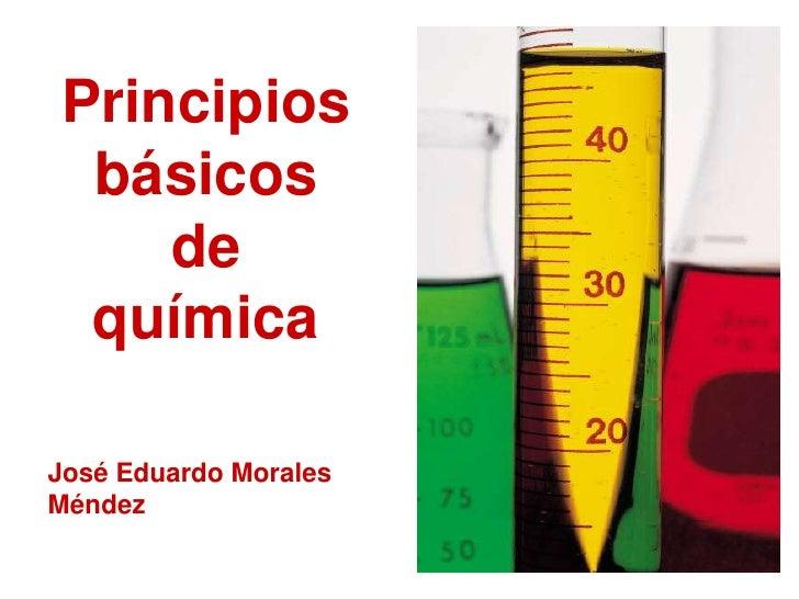 Principios básicos de química<br />José Eduardo Morales Méndez<br />