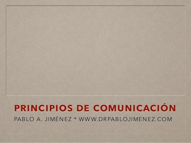 PRINCIPIOS DE COMUNICACIÓN PABLO A. JIMÉNEZ * WWW.DRPABLOJIMENEZ.COM