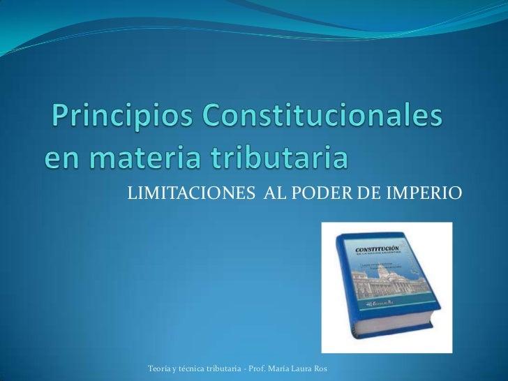 Principios Constitucionales en materia tributaria<br />LIMITACIONES  AL PODER DE IMPERIO<br />Teoría y técnica tributari...