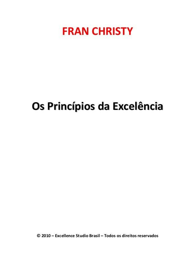 FRAN CHRISTY OOss PPrriinnccííppiiooss ddaa EExxcceellêênncciiaa © 2010 – Excellence Studio Brasil – Todos os direitos res...