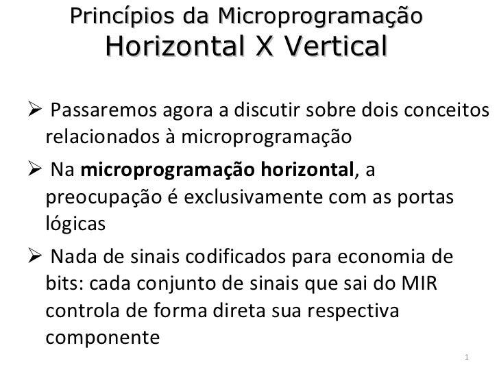 Princípios da Microprogramação Horizontal X Vertical <ul><li>Passaremos agora a discutir sobre dois conceitos relacionados...