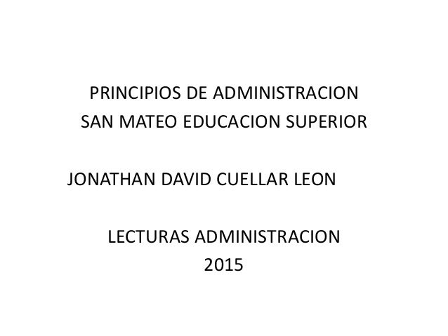 PRINCIPIOS DE ADMINISTRACION SAN MATEO EDUCACION SUPERIOR JONATHAN DAVID CUELLAR LEON LECTURAS ADMINISTRACION 2015