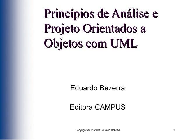 Princípios de Análise eProjeto Orientados aObjetos com UML     Eduardo Bezerra     Editora CAMPUS      Copyright 2002, 200...