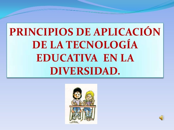 PRINCIPIOS DE APLICACIÓN DE LA TECNOLOGÍA EDUCATIVA  EN LA DIVERSIDAD.<br />