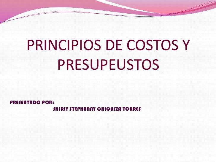 PRINCIPIOS DE COSTOS Y PRESUPEUSTOS<br />PRESENTADO POR:<br />SHIRLY STEPHANNY CHIQUIZA TORRES<br />