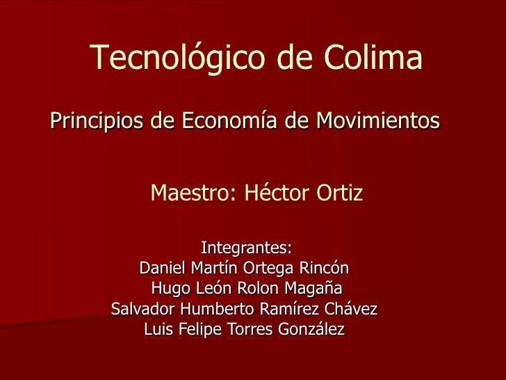 Principios de Economía de Movimientos Integrantes: Daniel Martín Ortega Rincón  Hugo León Rolon Magaña Salvador Humberto R...