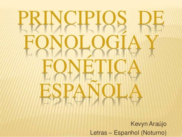 PRINCIPIOS DE  FONOLOGÍAY  FONÉTICA  ESPAÑOLA  Kevyn Araújo  Letras – Espanhol (Noturno)