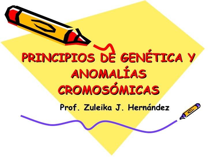 PRINCIPIOS DE GENÉTICA Y ANOMALÍAS CROMOSÓMICAS Prof. Zuleika J. Hernández