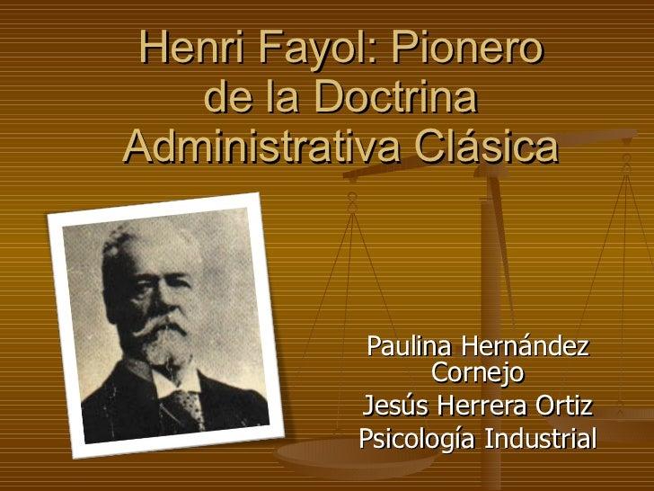 Paulina Hernández Cornejo Jesús Herrera Ortiz Psicología Industrial Henri Fayol: Pionero de la Doctrina Administrativa Clá...