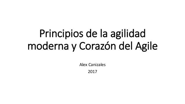 Principios de la agilidad moderna y Corazón del Agile Alex Canizales 2017