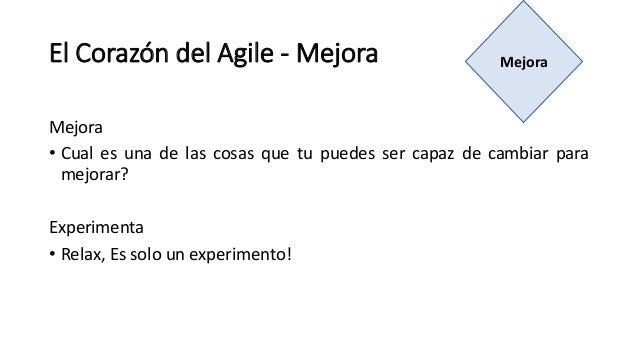 El Corazón del Agile - Mejora Mejora • Cual es una de las cosas que tu puedes ser capaz de cambiar para mejorar? Experimen...