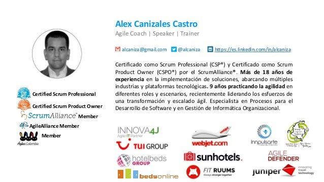 Alex Canizales Castro Agile Coach   Speaker   Trainer alcaniza@gmail.com @alcaniza https://es.linkedin.com/in/alcaniza Cer...