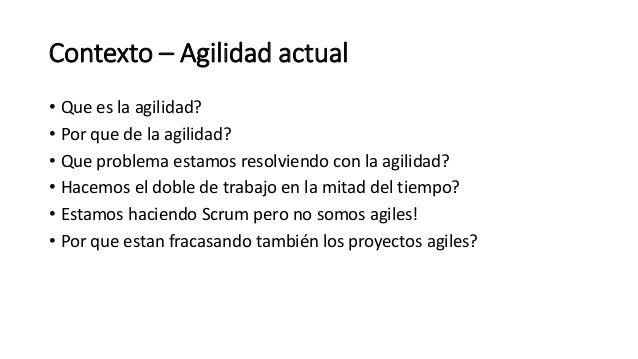 Contexto – Agilidad actual • Que es la agilidad? • Por que de la agilidad? • Que problema estamos resolviendo con la agili...