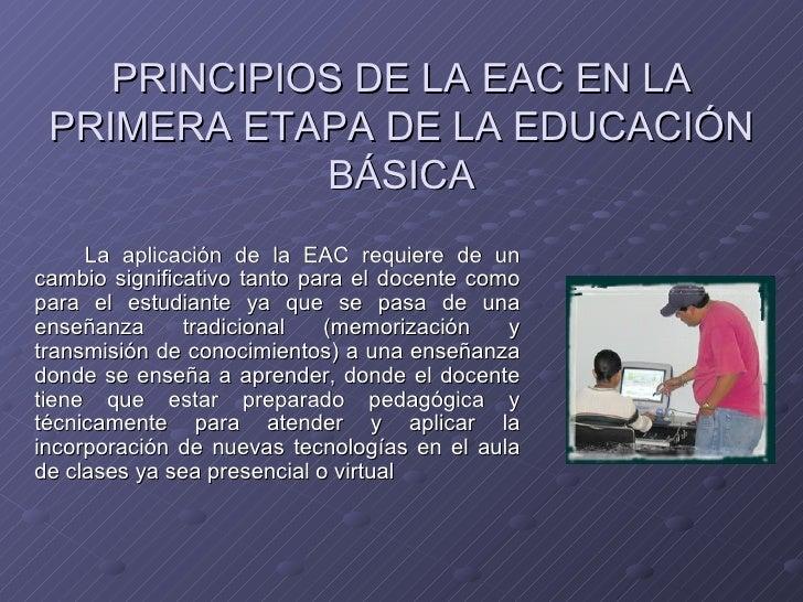 PRINCIPIOS DE LA EAC EN LA PRIMERA ETAPA DE LA EDUCACIÓN BÁSICA <ul><li>La aplicación de la EAC requiere de un cambio sign...