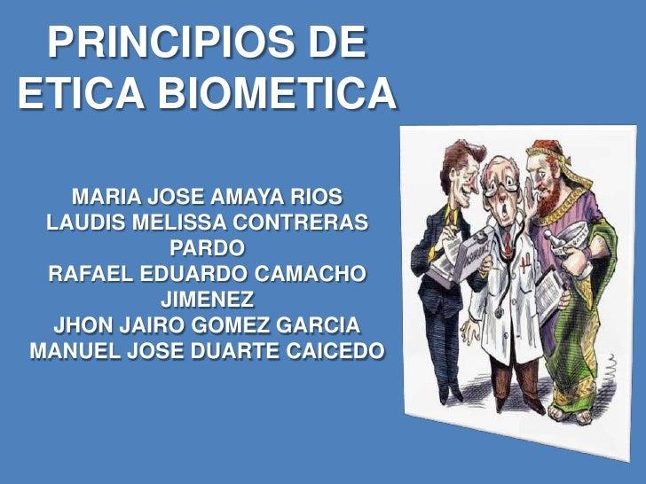 PRINCIPIOS DE ETICA BIOMETICAMARIA JOSE AMAYA RIOSLAUDIS MELISSA CONTRERAS PARDORAFAEL EDUARDO CAMACHO JIMENEZJHON JAIRO G...