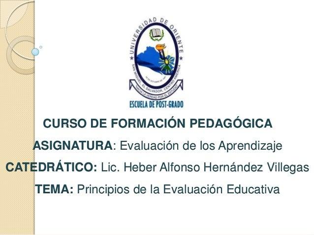 CURSO DE FORMACIÓN PEDAGÓGICA  ASIGNATURA: Evaluación de los Aprendizaje CATEDRÁTICO: Lic. Heber Alfonso Hernández Villega...