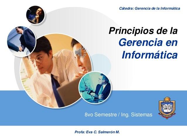 LOGO Principios de la Gerencia en Informática 8vo Semestre / Ing. Sistemas Cátedra: Gerencia de la Informática Profa: Eva ...