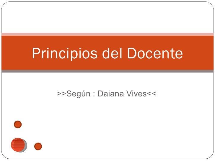 Principios del Docente   >>Según : Daiana Vives<<