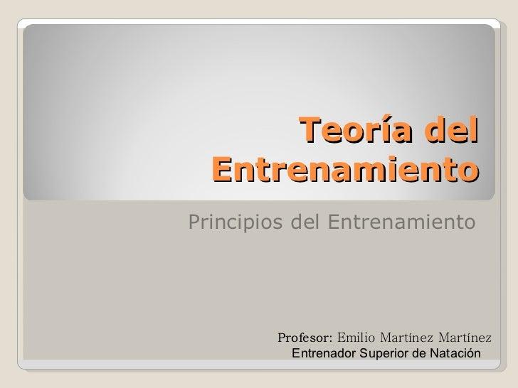 Teoría del Entrenamiento Principios del Entrenamiento Profesor:   Emilio Martínez Martínez  Entrenador Superior de Natación