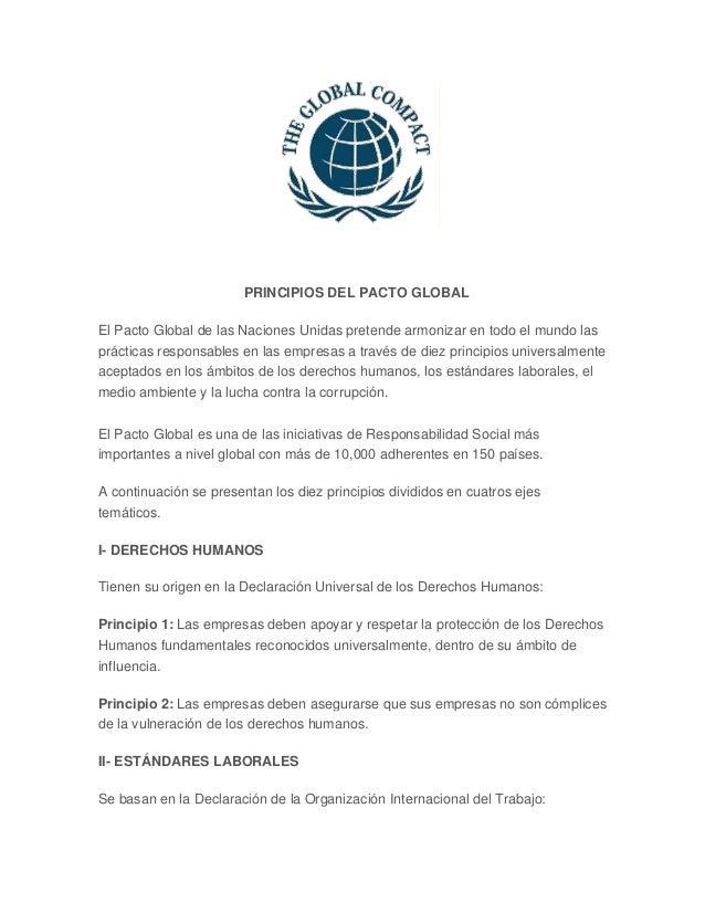 PRINCIPIOS DEL PACTO GLOBAL El Pacto Global de las Naciones Unidas pretende armonizar en todo el mundo las prácticas respo...