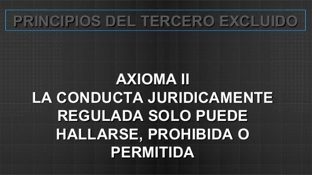 PRINCIPIOS DEL TERCERO EXCLUIDOPRINCIPIOS DEL TERCERO EXCLUIDO AXIOMA IIAXIOMA II LA CONDUCTA JURIDICAMENTELA CONDUCTA JUR...