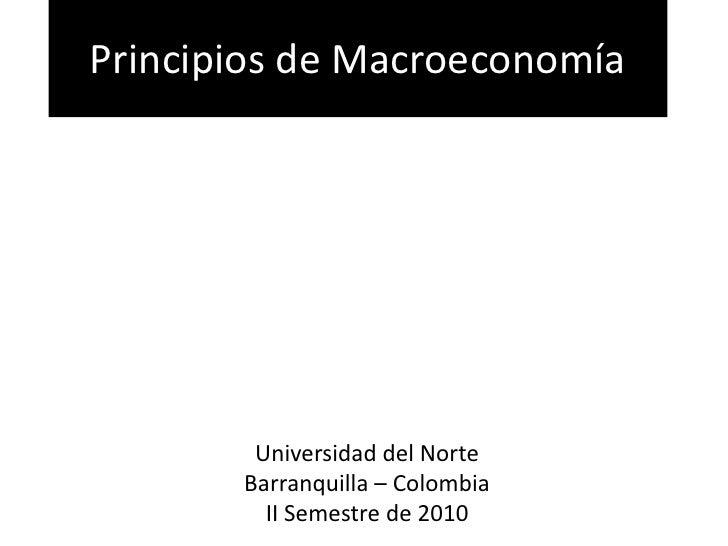 Principios de Macroeconomía<br />Universidad del Norte<br />Barranquilla – Colombia<br />II Semestre de 2010<br />