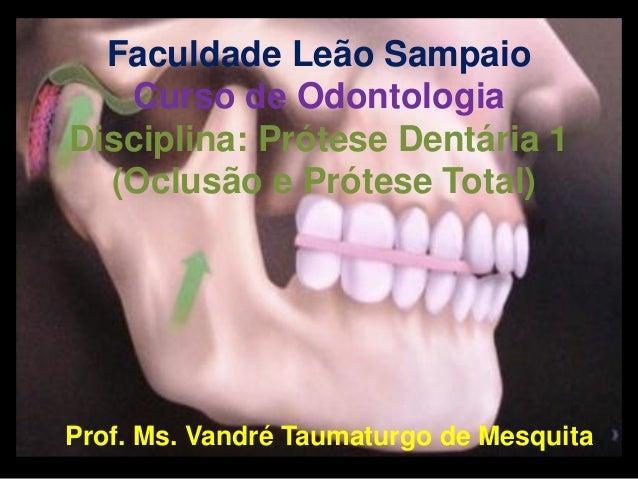 Faculdade Leão Sampaio Curso de Odontologia Disciplina: Prótese Dentária 1 (Oclusão e Prótese Total)  Prof. Ms. Vandré Tau...