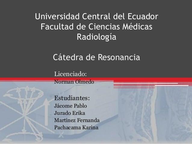 Universidad Central del Ecuador  Facultad de Ciencias Médicas  Radiología  Cátedra de Resonancia  Licenciado:  Norman Olme...