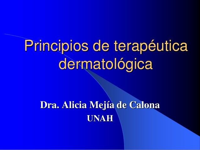 Principios de terapéutica dermatológica Dra. Alicia Mejía de Calona UNAH