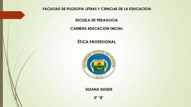 FACULTAD DE FILOSOFIA LETRAS Y CIENCIAS DE LA EDUCACION ESCUELA DE PEDAGOCIA CARRERA EDUCACION INICIAL  ÉTICA PROFESIONAL ...
