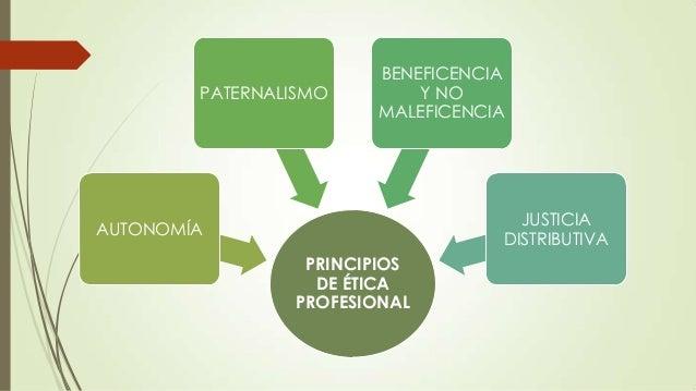PATERNALISMO  BENEFICENCIA Y NO MALEFICENCIA  JUSTICIA DISTRIBUTIVA  AUTONOMÍA PRINCIPIOS DE ÉTICA PROFESIONAL