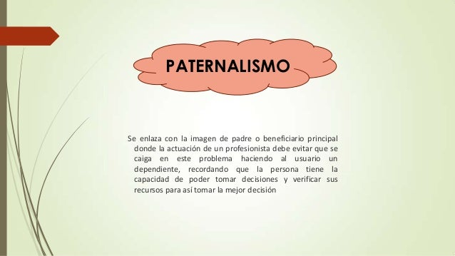 PATERNALISMO  Se enlaza con la imagen de padre o beneficiario principal donde la actuación de un profesionista debe evitar...
