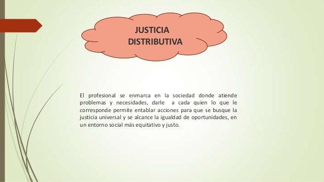 JUSTICIA DISTRIBUTIVA  El profesional se enmarca en la sociedad donde atiende problemas y necesidades, darle a cada quien ...