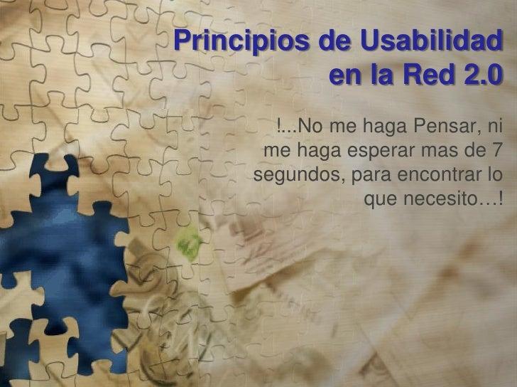 Principios de Usabilidad             en la Red 2.0         !...No me haga Pensar, ni        me haga esperar mas de 7      ...