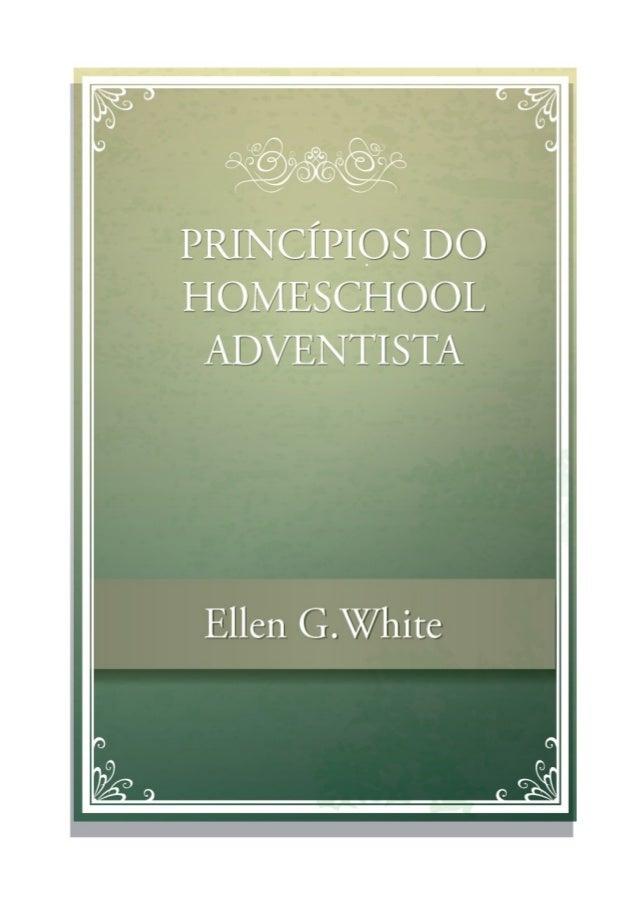 PRINCÍPIOS DO HOMESCHOOL ADVENTISTA Ellen G.White UMA COMPILAÇÃO DOS ESCRITOS INSPIRADOS DE ELLEN G. WHITE
