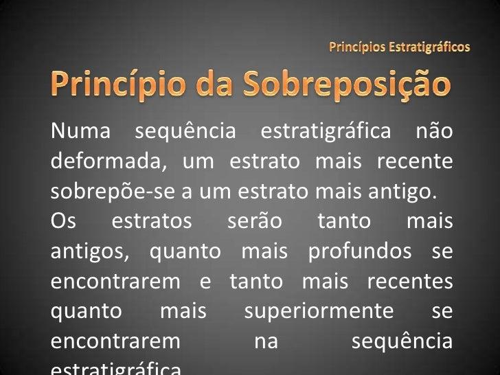 Princípios Estratigráficos<br />Princípio da Sobreposição<br />Numa sequência estratigráfica não deformada, um estrato mai...