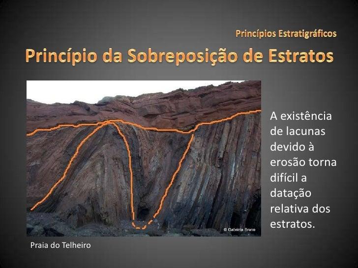 Princípios Estratigráficos<br />Princípio da Sobreposição de Estratos<br />A existência de lacunas devido à erosão torna d...