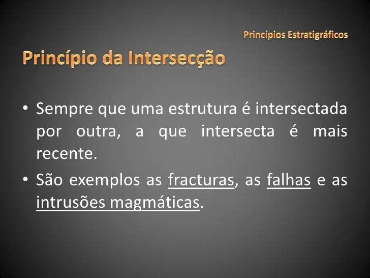 Sempre que uma estrutura é intersectada por outra, a que intersecta é mais recente.<br />São exemplos as fracturas, as fal...