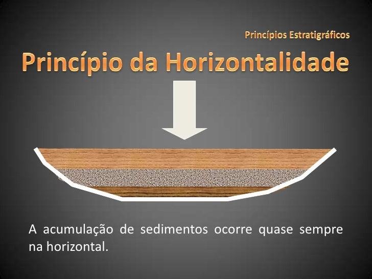 Princípios Estratigráficos<br />Princípio da Horizontalidade<br />A acumulação de sedimentos ocorre quase sempre na horizo...