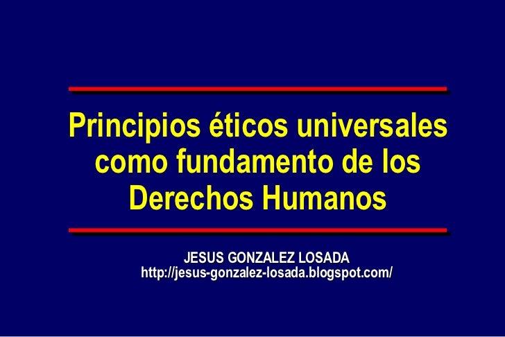 Principios éticos universales   como fundamento de los     Derechos Humanos               JESUS GONZALEZ LOSADA      http:...