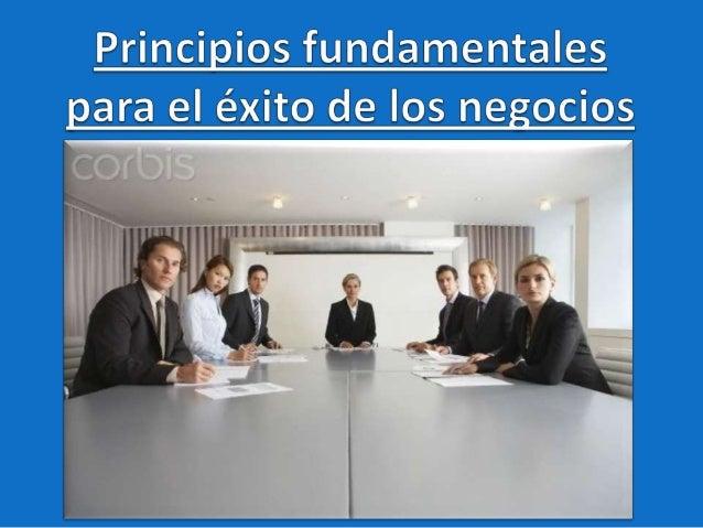 Principios fundamentales para el      éxito de los negociosNegocio: Cualquier ocupación o trabajo. Cualquier actividad que...