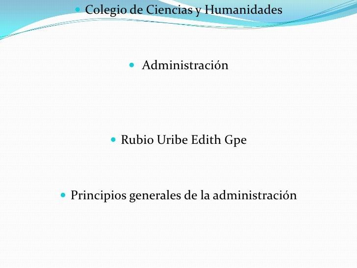 Colegio de Ciencias y Humanidades<br /> Administración <br />Rubio Uribe Edith Gpe<br />Principios generales de la adminis...