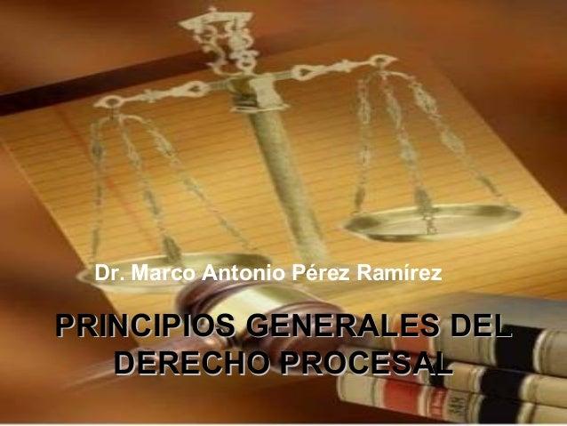 PRINCIPIOS GENERALES DELPRINCIPIOS GENERALES DELDERECHO PROCESALDERECHO PROCESALDr. Marco Antonio Pérez Ramírez
