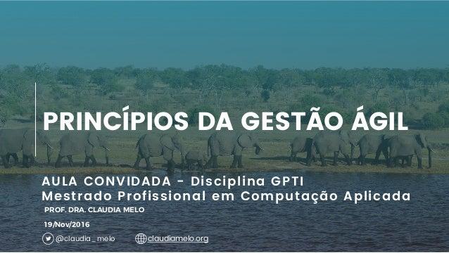1 AULA CONVIDADA - Disciplina GPTI Mestrado Profissional em Computação Aplicada PRINCÍPIOS DA GESTÃO ÁGIL PROF. DRA. CLAUD...