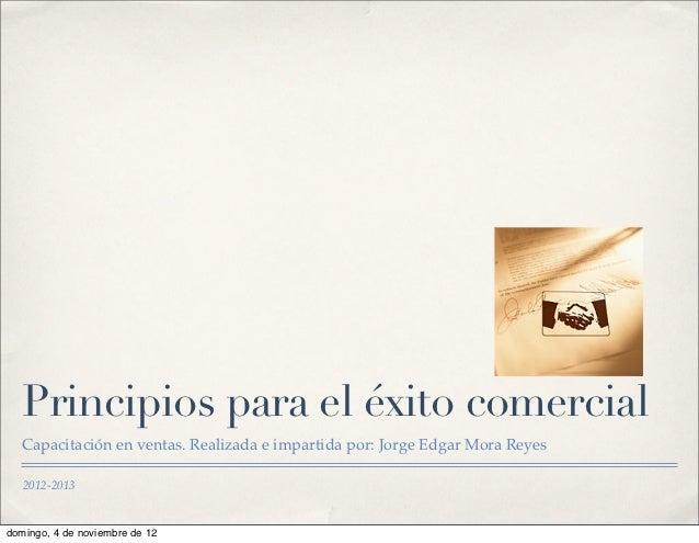 Principios para el éxito comercial   Capacitación en ventas. Realizada e impartida por: Jorge Edgar Mora Reyes   2012-2013...